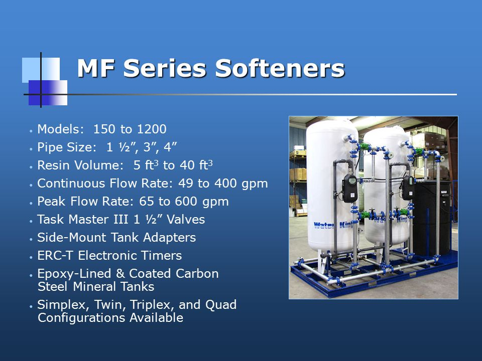 MF Series Softeners Models: 150 to 1200 Pipe Size: 1 ½ , 3 , 4 Resin Volume: 5 ft 3 to 40 ft 3 Continuous Flow Rate: 49 to 400 gpm Peak Flow Rate: 65 to 600 gpm Task Master III 1 ½ Valves Side-Mount Tank Adapters ERC-T Electronic Timers Epoxy-Lined & Coated Carbon Steel Mineral Tanks Simplex, Twin, Triplex, and Quad Configurations Available