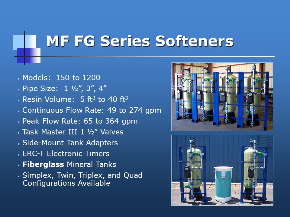 MF FG Series Softeners Models: 150 to 1200 Pipe Size: 1 ½ , 3 , 4 Resin Volume: 5 ft 3 to 40 ft 3 Continuous Flow Rate: 49 to 274 gpm Peak Flow Rate: 65 to 364 gpm Task Master III 1 ½ Valves Side-Mount Tank Adapters ERC-T Electronic Timers Fiberglass Mineral Tanks Simplex, Twin, Triplex, and Quad Configurations Available