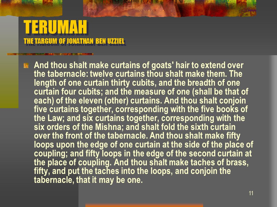 11 TERUMAH THE TARGUM OF JONATHAN BEN UZZIEL And thou shalt make curtains of goats' hair to extend over the tabernacle: twelve curtains thou shalt mak