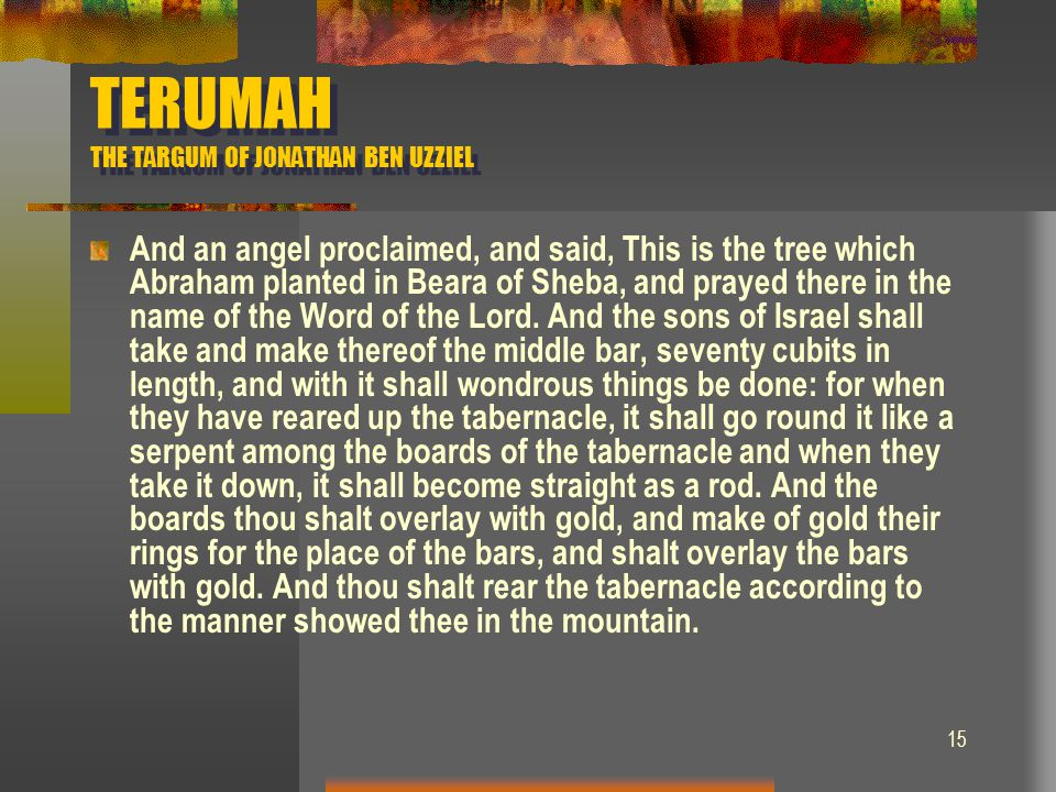 15 TERUMAH THE TARGUM OF JONATHAN BEN UZZIEL And an angel proclaimed, and said, This is the tree which Abraham planted in Beara of Sheba, and prayed t