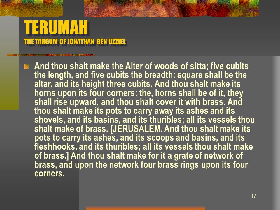 17 TERUMAH THE TARGUM OF JONATHAN BEN UZZIEL And thou shalt make the Alter of woods of sitta; five cubits the length, and five cubits the breadth: squ