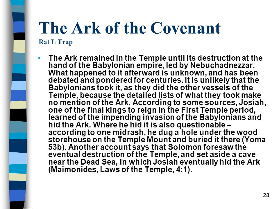 28 The Ark of the Covenant Rat L Trap The Ark remained in the Temple until its destruction at the hand of the Babylonian empire, led by Nebuchadnezzar