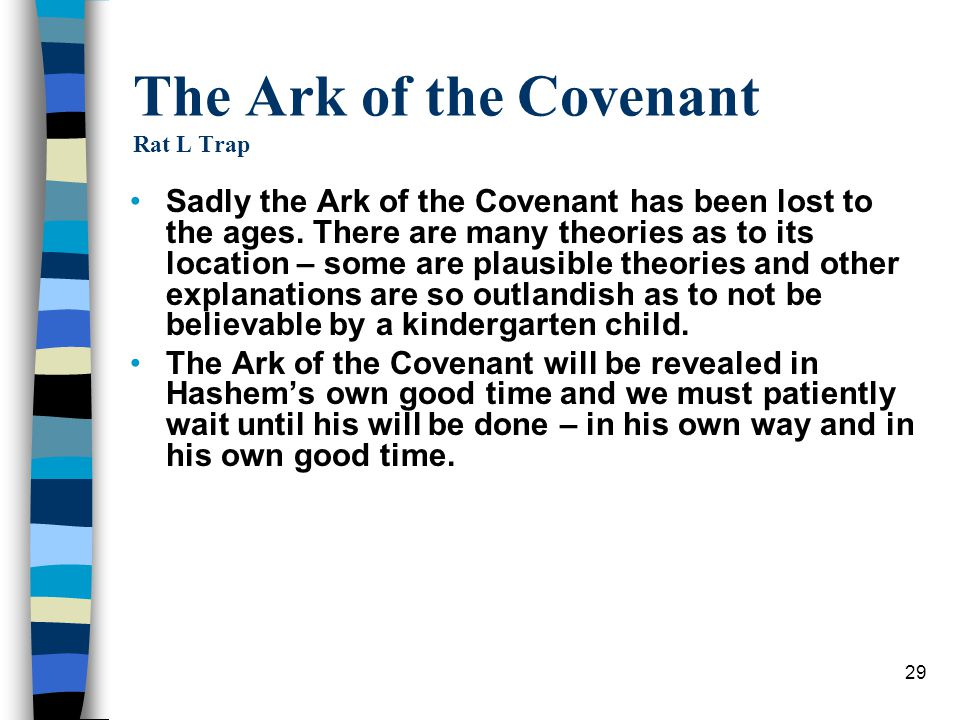 29 The Ark of the Covenant Rat L Trap Sadly the Ark of the Covenant has been lost to the ages. There are many theories as to its location – some are p