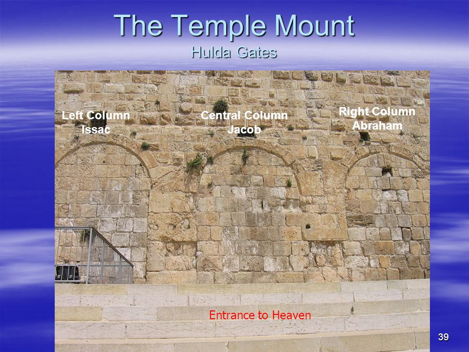 39 The Temple Mount Hulda Gates Left Column Issac Central Column Jacob Right Column Abraham Entrance to Heaven