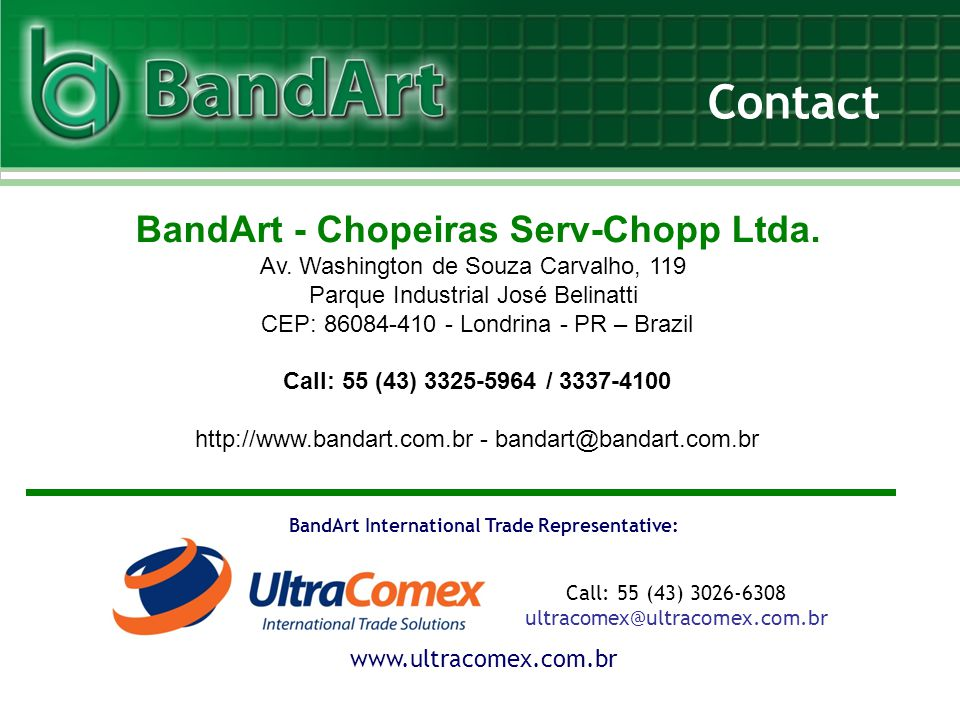 Contact www.ultracomex.com.br BandArt International Trade Representative: Call: 55 (43) 3026-6308 ultracomex@ultracomex.com.br BandArt - Chopeiras Serv-Chopp Ltda.