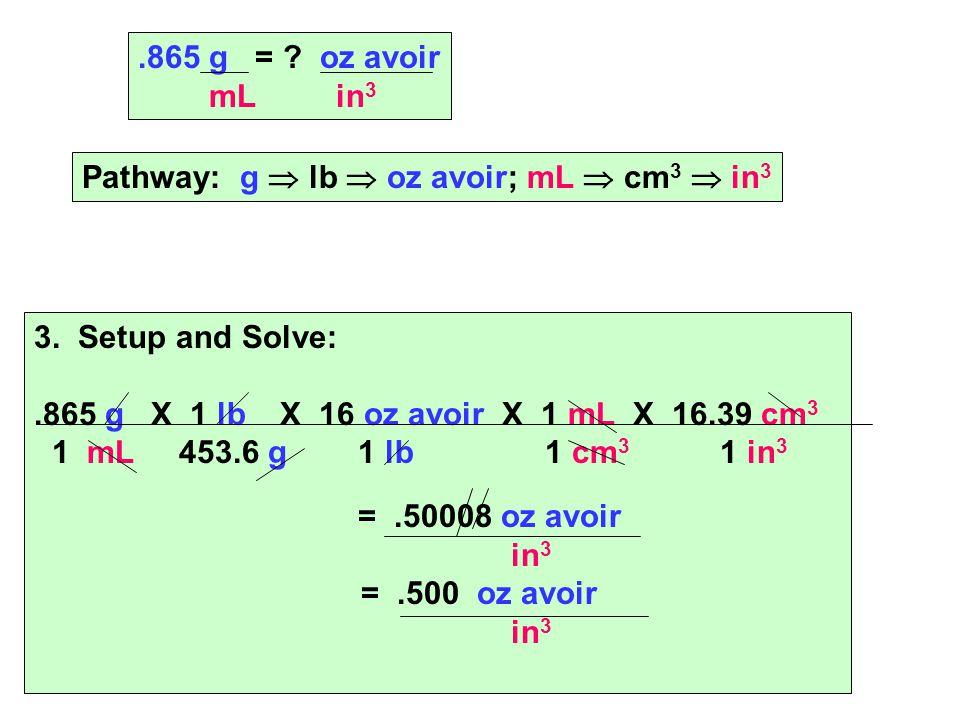 3. Setup and Solve:.865 g X 1 lb X 16 oz avoir X 1 mL X 16.39 cm 3 1 mL 453.6 g 1 lb 1 cm 3 1 in 3 =.50008 oz avoir in 3 =.500 oz avoir in 3.865 g = ?
