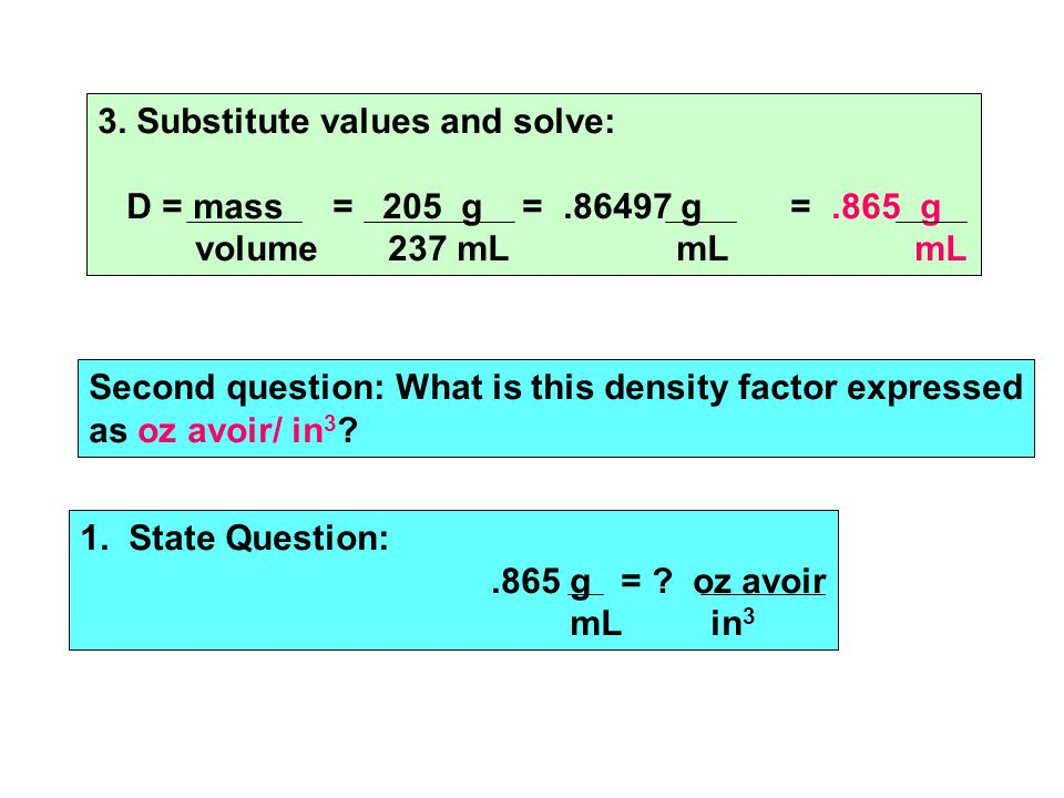 3. Substitute values and solve: D = mass = 205 g =.86497 g =.865 g volume 237 mL mL mL Second question: What is this density factor expressed as oz av