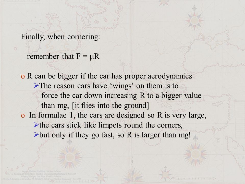 Finally, when cornering: remember that F =  R o R can be bigger if the car has proper aerodynamics  The reason cars have 'wings' on them is to force