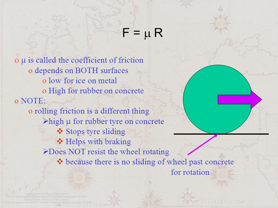 F =  R It is easier to keep something sliding than to start it moving oThere are two coefficients of friction  One for static friction,  s  force needed to start a static object moving  One for dynamic friction  r  force needed to keep moving at constant speed  s >  r Easier to keep sliding than to get moving
