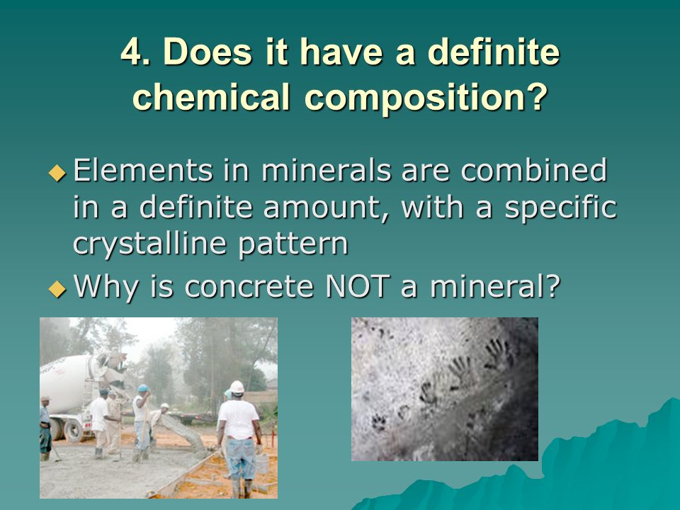 4. Does it have a definite chemical composition?  Elements in minerals are combined in a definite amount, with a specific crystalline pattern  Why i