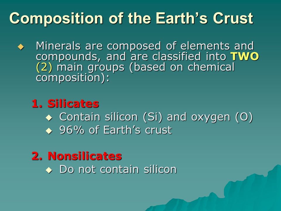 Composition of the Earth's Crust  Minerals are composed of elements and compounds, and are classified into TWO (2) main groups (based on chemical com