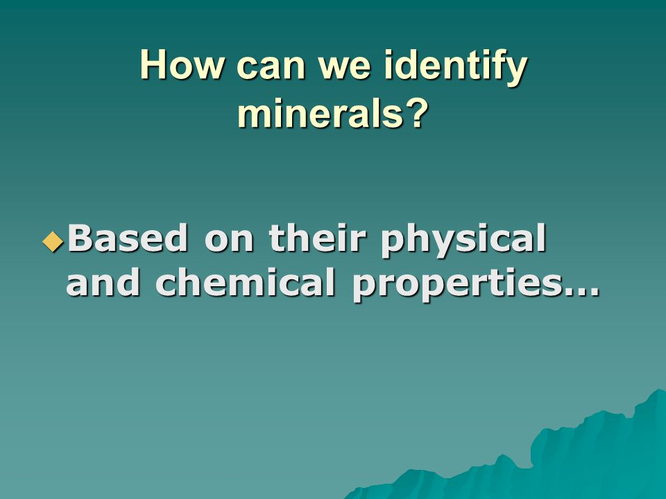 How can we identify minerals?  Based on their physical and chemical properties…