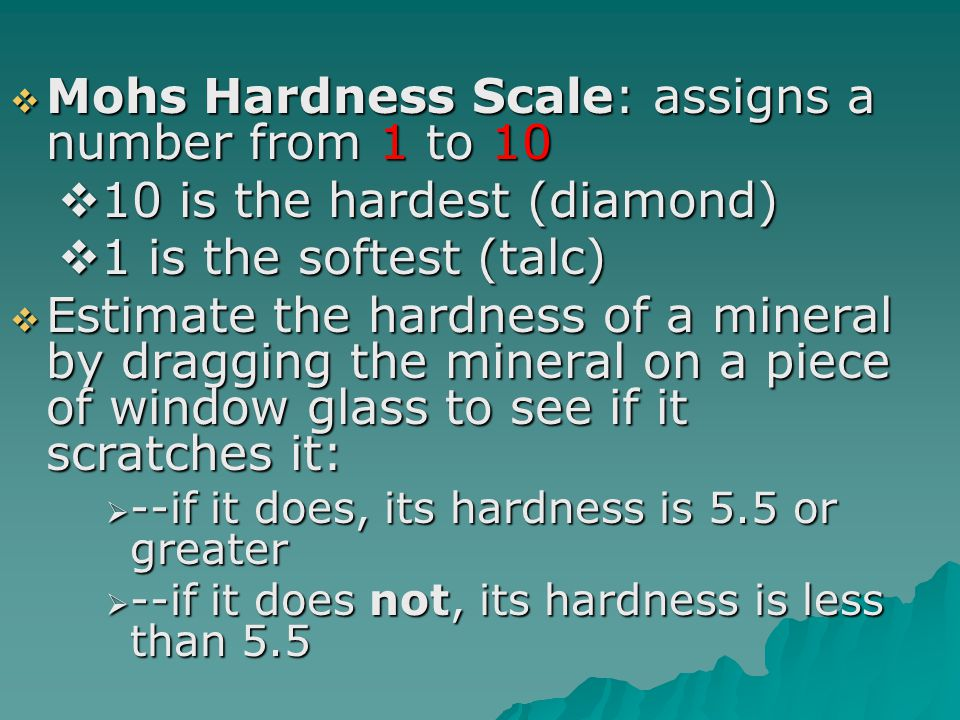  Mohs Hardness Scale: assigns a number from 1 to 10  10 is the hardest (diamond)  1 is the softest (talc)  Estimate the hardness of a mineral by d