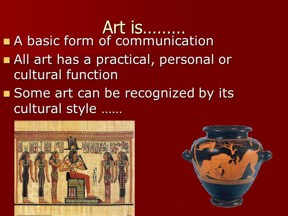Art is……… A basic form of communication A basic form of communication All art has a practical, personal or cultural function All art has a practical, personal or cultural function Some art can be recognized by its cultural style …… Some art can be recognized by its cultural style ……