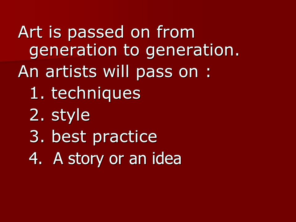 Art is passed on from generation to generation. An artists will pass on : 1.