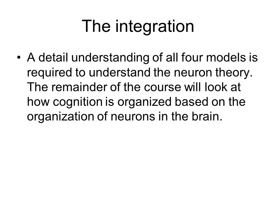 The integration A detail understanding of all four models is required to understand the neuron theory. The remainder of the course will look at how co