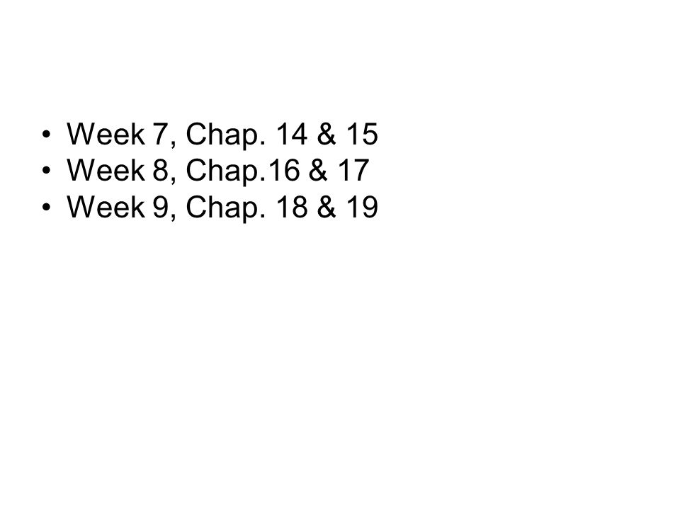 Week 7, Chap. 14 & 15 Week 8, Chap.16 & 17 Week 9, Chap. 18 & 19