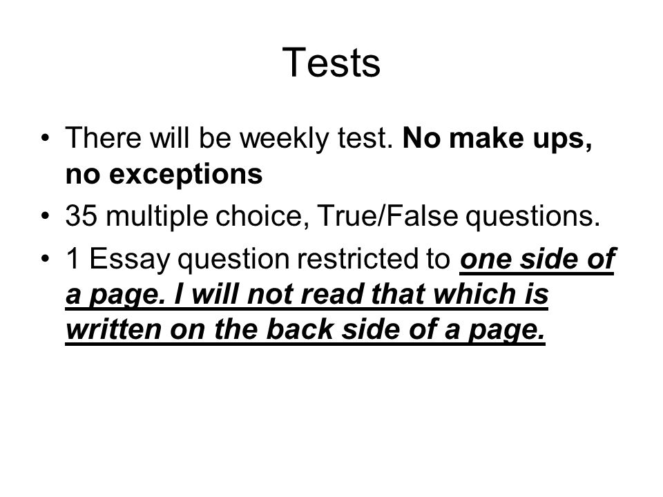 Tests There will be weekly test. No make ups, no exceptions 35 multiple choice, True/False questions. 1 Essay question restricted to one side of a pag