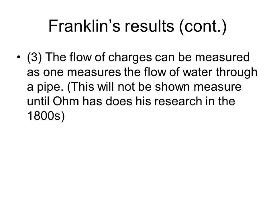 Franklin's results (cont.) (3) The flow of charges can be measured as one measures the flow of water through a pipe. (This will not be shown measure u