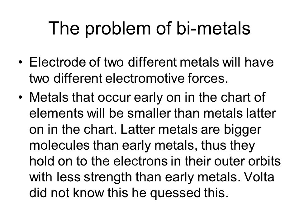 The problem of bi-metals Electrode of two different metals will have two different electromotive forces. Metals that occur early on in the chart of el