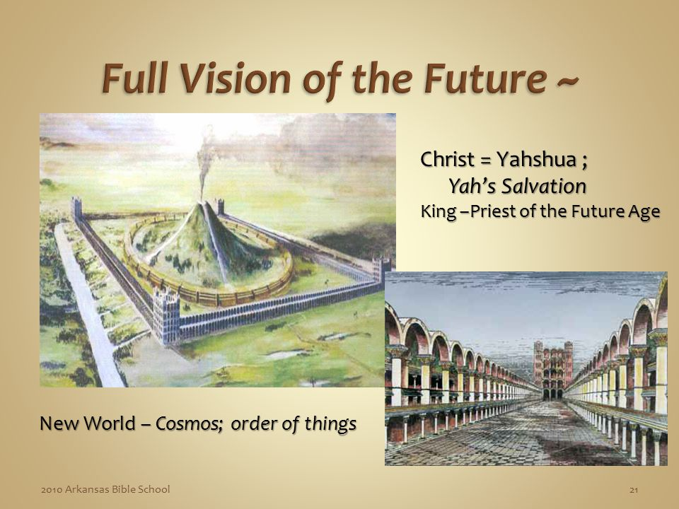 2010 Arkansas Bible School21 Christ = Yahshua ; Yah's Salvation Yah's Salvation King –Priest of the Future Age New World – Cosmos; order of things New World – Cosmos; order of things