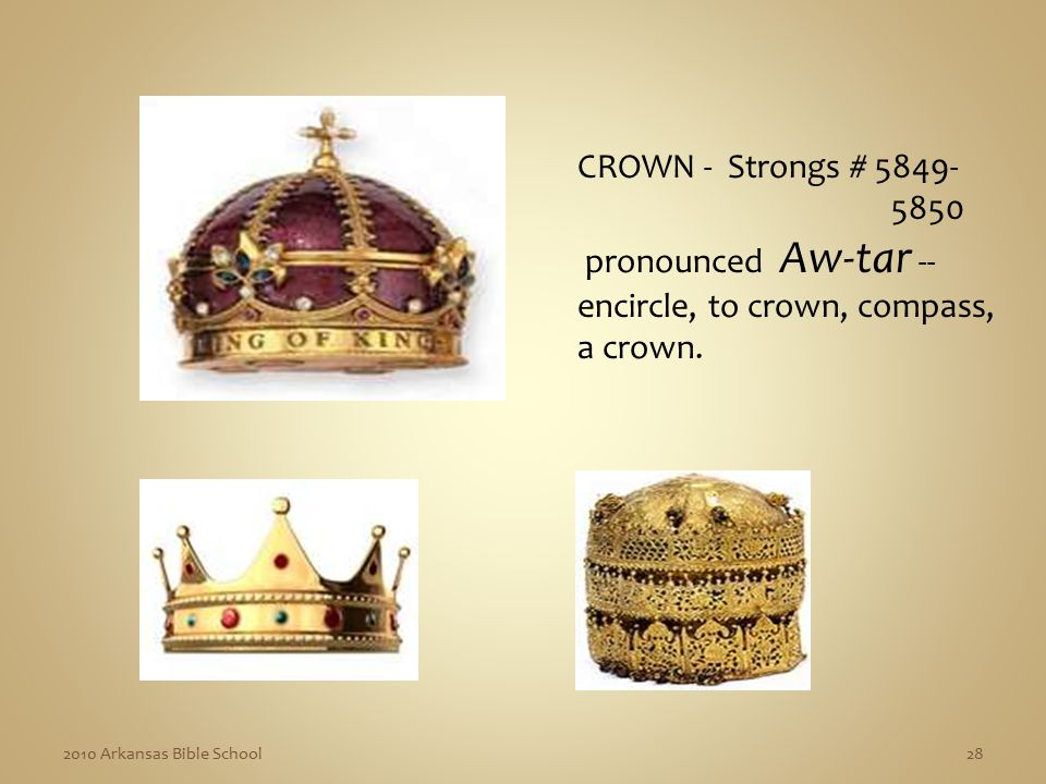 2010 Arkansas Bible School28 CROWN - Strongs # 5849- 5850 pronounced Aw-tar -- encircle, to crown, compass, a crown.