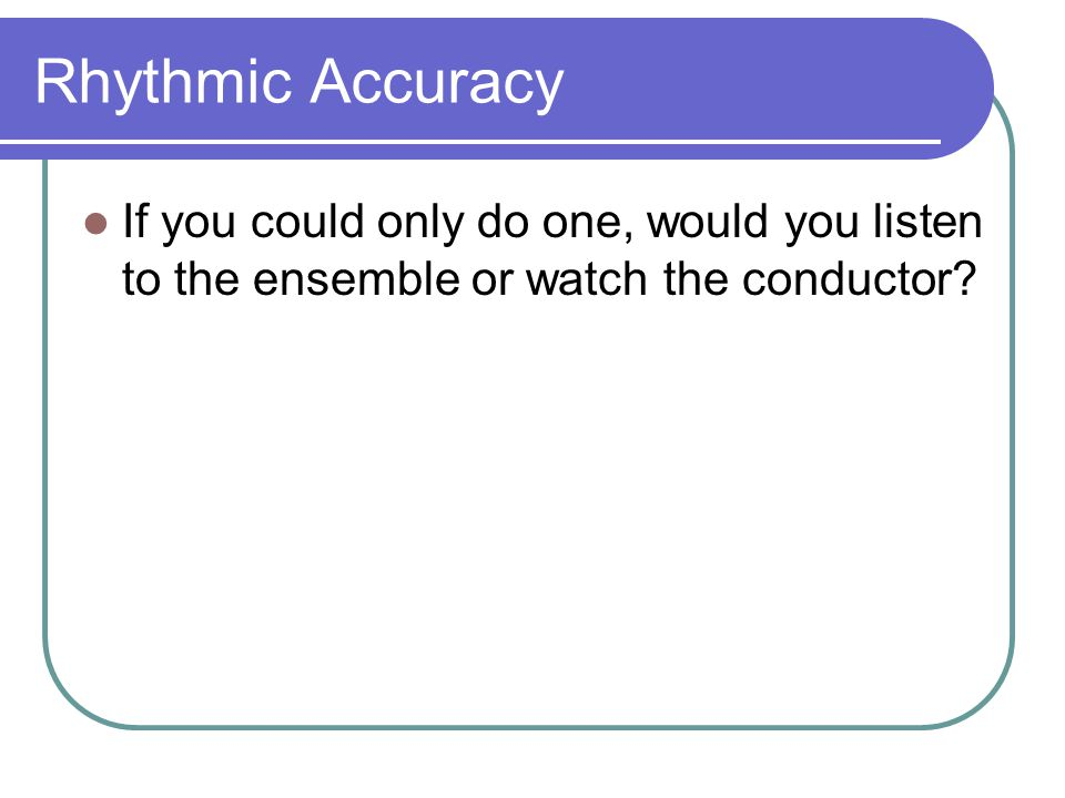Rhythmic Accuracy If you could only do one, would you listen to the ensemble or watch the conductor?
