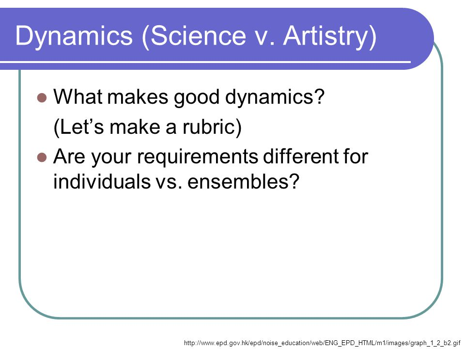 Dynamics (Science v. Artistry) What makes good dynamics.