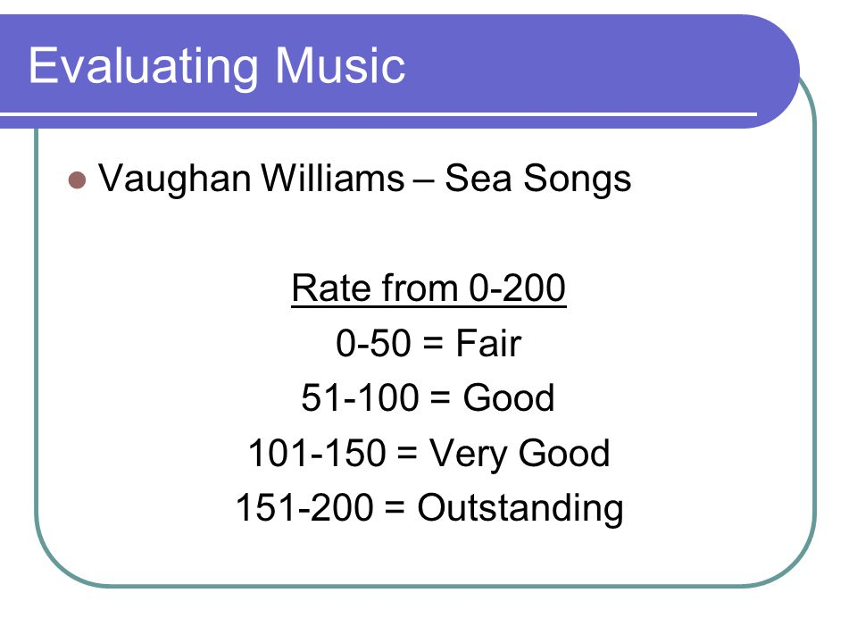 Evaluating Music Vaughan Williams – Sea Songs Rate from 0-200 0-50 = Fair 51-100 = Good 101-150 = Very Good 151-200 = Outstanding