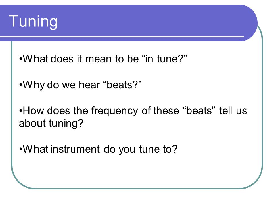 Tuning What does it mean to be in tune? Why do we hear beats? How does the frequency of these beats tell us about tuning.