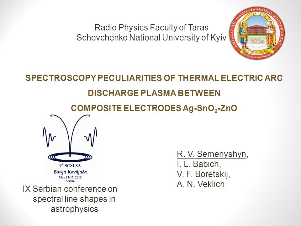 SPECTROSCOPY PECULIARITIES OF THERMAL ELECTRIC ARC DISCHARGE PLASMA BETWEEN COMPOSITE ELECTRODES Ag-SnO 2 -ZnO Radio Physics Faculty of Taras Schevchenko National University of Kyiv R.