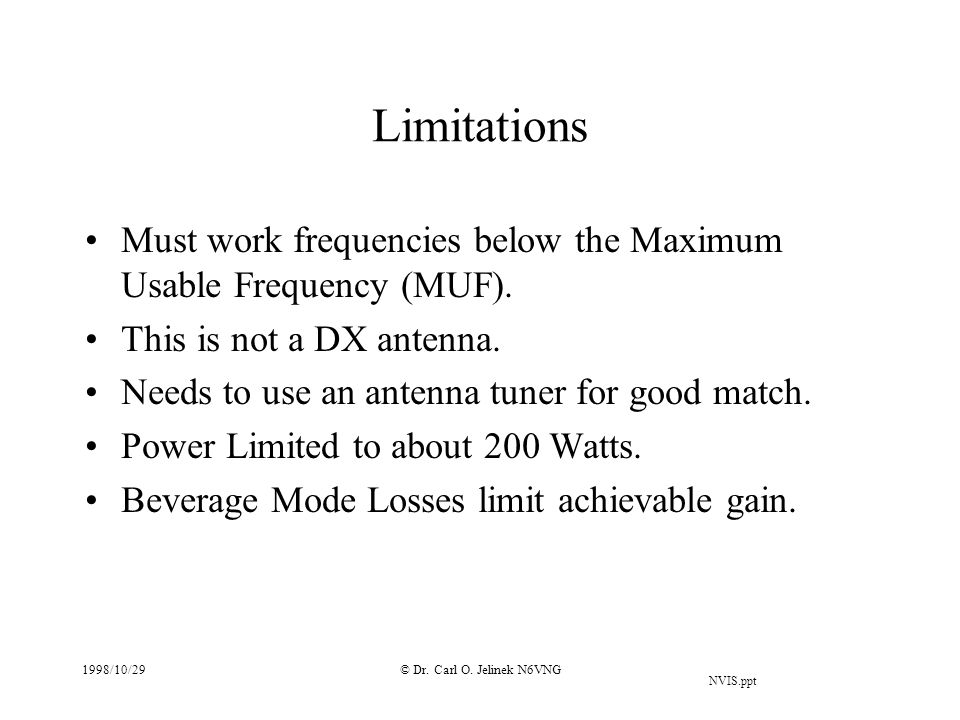 NVIS.ppt 1998/10/29© Dr. Carl O. Jelinek N6VNG Limitations Must work frequencies below the Maximum Usable Frequency (MUF). This is not a DX antenna. N