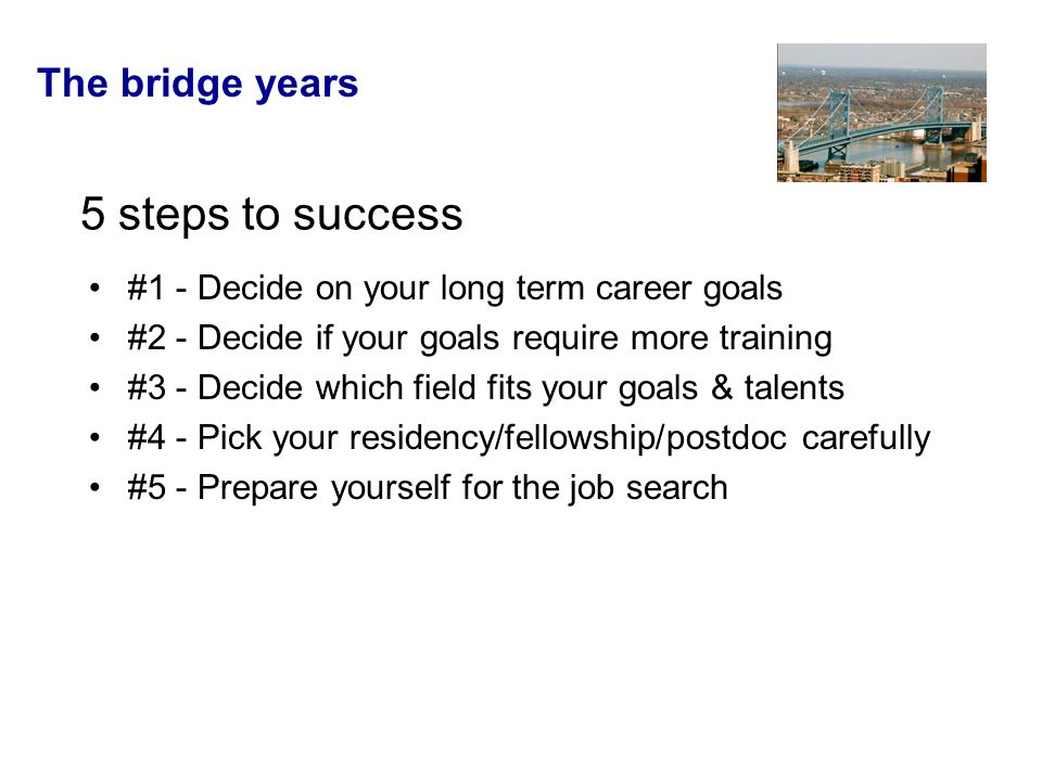 The bridge years 5 steps to success #1 - Decide on your long term career goals #2 - Decide if your goals require more training #3 - Decide which field fits your goals & talents #4 - Pick your residency/fellowship/postdoc carefully #5 - Prepare yourself for the job search
