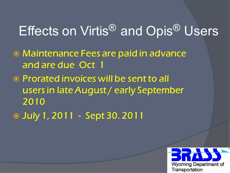 Effects on Virtis ® and Opis ® Users  Maintenance Fees are paid in advance and are due Oct 1  Prorated invoices will be sent to all users in late August / early September 2010  July 1, 2011 - Sept 30.