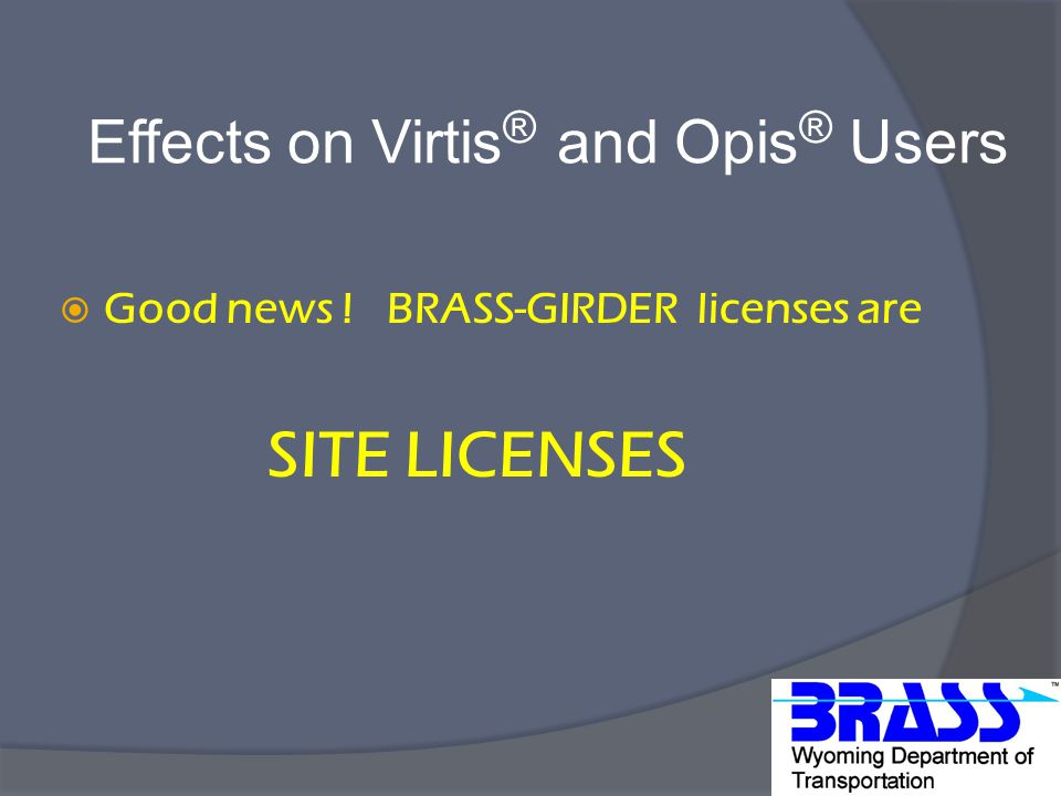 Effects on Virtis ® and Opis ® Users  Good news ! BRASS-GIRDER licenses are SITE LICENSES