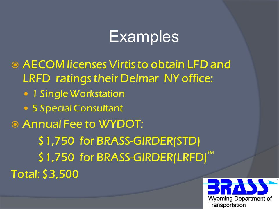 Examples  AECOM licenses Virtis to obtain LFD and LRFD ratings their Delmar NY office: 1 Single Workstation 5 Special Consultant  Annual Fee to WYDOT: $1,750 for BRASS-GIRDER(STD) $1,750 for BRASS-GIRDER(LRFD) TM Total: $3,500