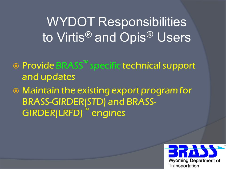 WYDOT Responsibilities to Virtis ® and Opis ® Users  Provide BRASS TM specific technical support and updates  Maintain the existing export program for BRASS-GIRDER(STD) and BRASS- GIRDER(LRFD) TM engines