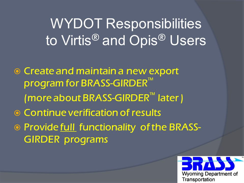 WYDOT Responsibilities to Virtis ® and Opis ® Users  Create and maintain a new export program for BRASS-GIRDER TM (more about BRASS-GIRDER TM later )  Continue verification of results  Provide full functionality of the BRASS- GIRDER programs