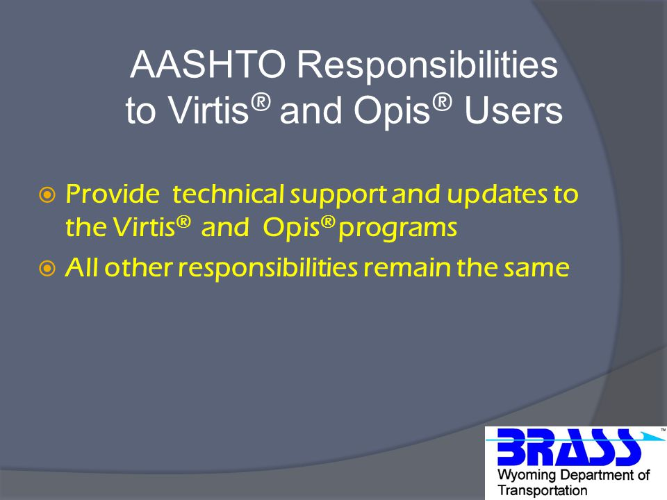 AASHTO Responsibilities to Virtis ® and Opis ® Users  Provide technical support and updates to the Virtis ® and Opis ® programs  All other responsibilities remain the same