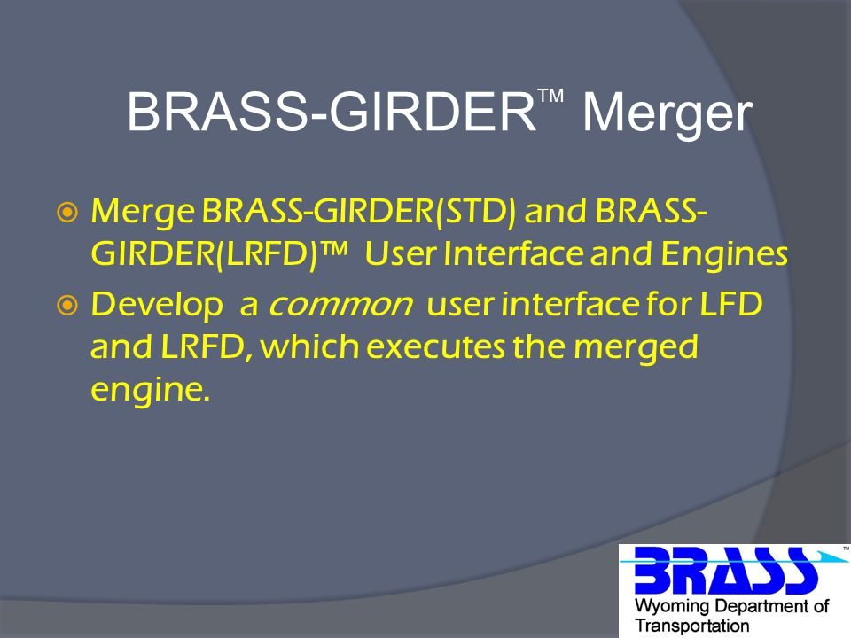 Merge BRASS-GIRDER(STD) and BRASS- GIRDER(LRFD)™ User Interface and Engines  Develop a common user interface for LFD and LRFD, which executes the merged engine.