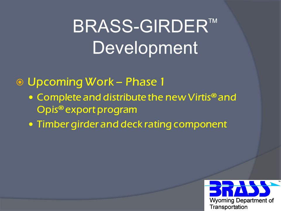 BRASS-GIRDER TM Development  Upcoming Work – Phase 1 Complete and distribute the new Virtis ® and Opis ® export program Timber girder and deck rating component