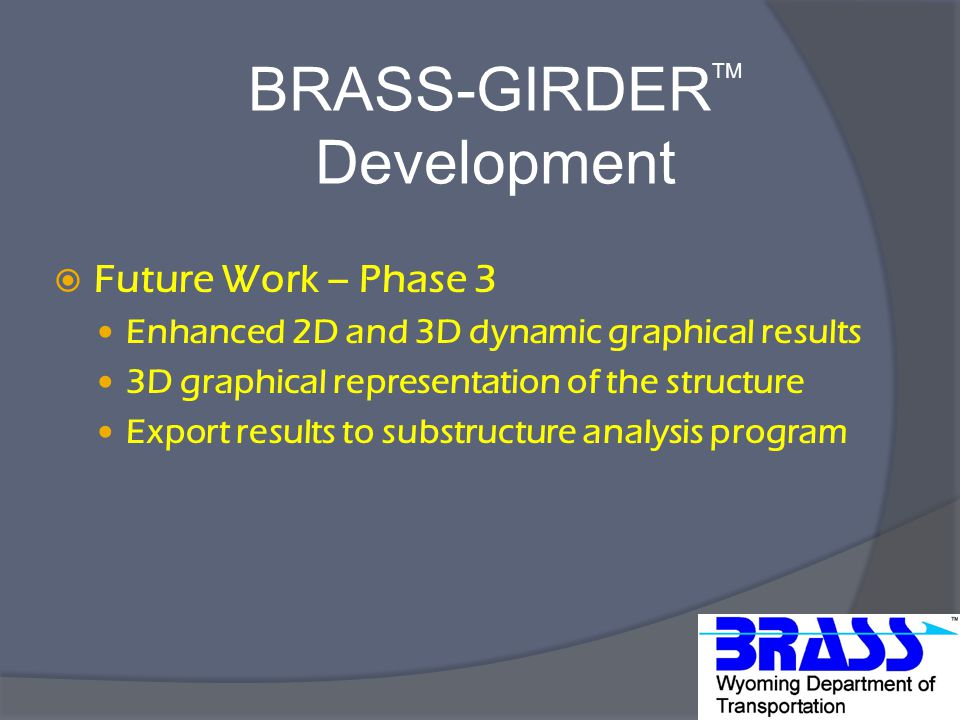 BRASS-GIRDER TM Development  Future Work – Phase 3 Enhanced 2D and 3D dynamic graphical results 3D graphical representation of the structure Export results to substructure analysis program