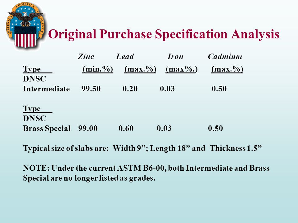 Original Purchase Specification Analysis Zinc Lead Iron Cadmium Type (min.%) (max.%) (max%.) (max.%) DNSC Intermediate 99.50 0.20 0.03 0.50 Type DNSC Brass Special 99.00 0.60 0.03 0.50 Typical size of slabs are: Width 9 ; Length 18 and Thickness 1.5 NOTE: Under the current ASTM B6-00, both Intermediate and Brass Special are no longer listed as grades.