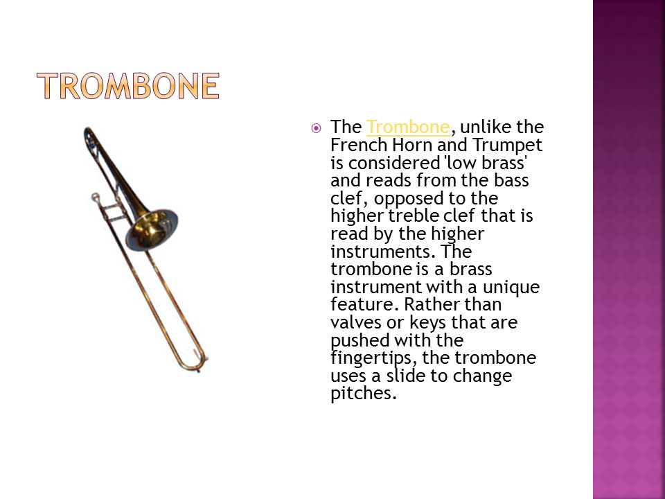  The Trombone, unlike the French Horn and Trumpet is considered 'low brass' and reads from the bass clef, opposed to the higher treble clef that is r