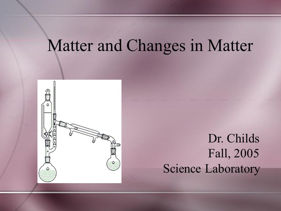 Dr. Childs Fall, 2005 Science Laboratory Matter and Changes in Matter
