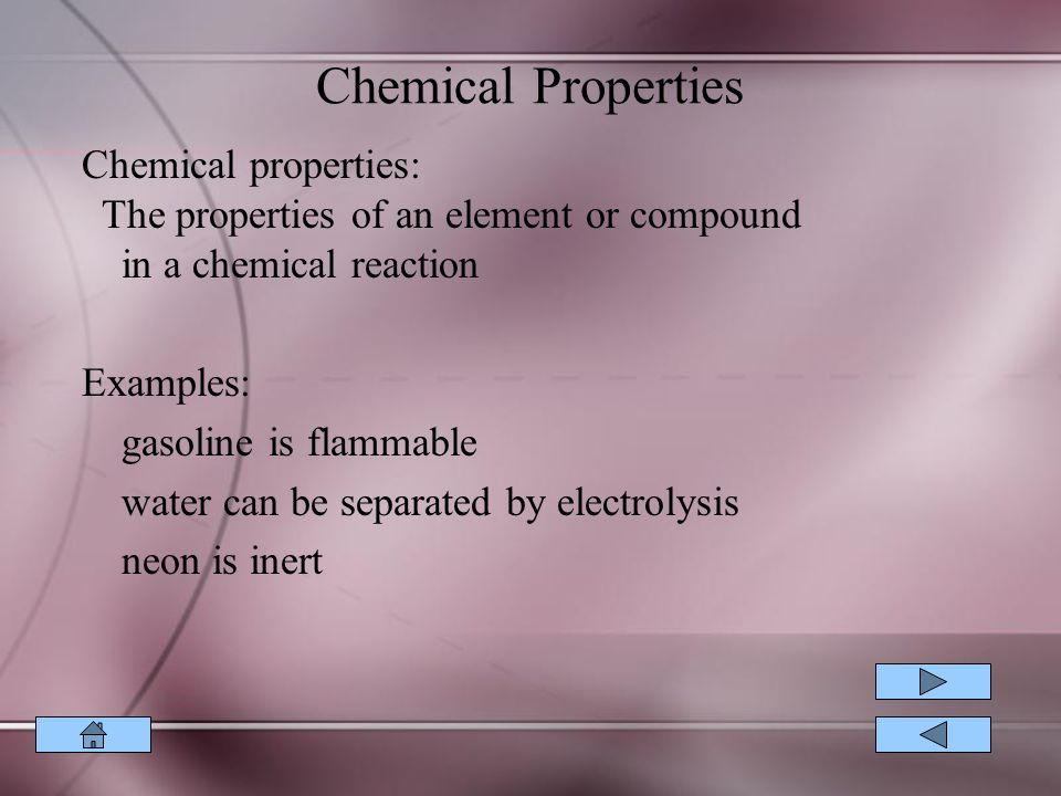 Chemical Properties Chemical properties: The properties of an element or compound in a chemical reaction Examples: gasoline is flammable water can be separated by electrolysis neon is inert