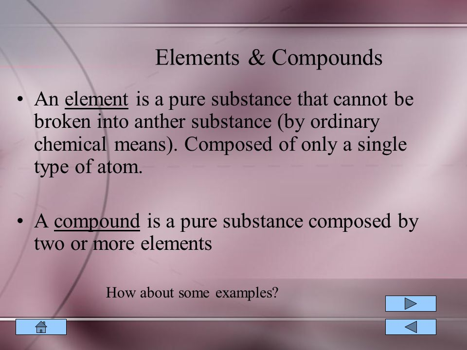 An element is a pure substance that cannot be broken into anther substance (by ordinary chemical means).