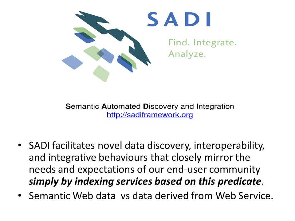 SADI facilitates novel data discovery, interoperability, and integrative behaviours that closely mirror the needs and expectations of our end-user community simply by indexing services based on this predicate.