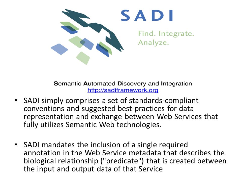 SADI simply comprises a set of standards-compliant conventions and suggested best-practices for data representation and exchange between Web Services that fully utilizes Semantic Web technologies.