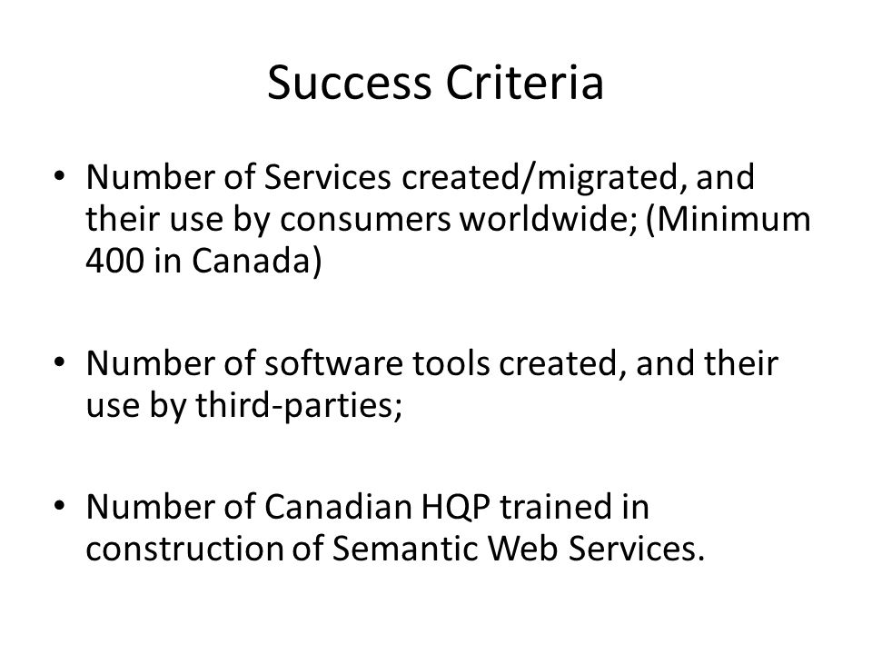Success Criteria Number of Services created/migrated, and their use by consumers worldwide; (Minimum 400 in Canada) Number of software tools created, and their use by third-parties; Number of Canadian HQP trained in construction of Semantic Web Services.